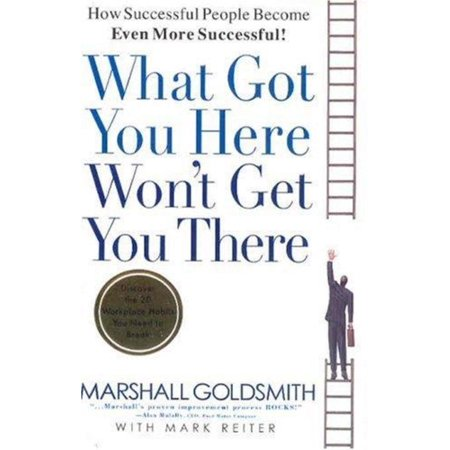 What Got You Here Won't Get You There : How Successful People Become Even More Successful (How To Get More Money)