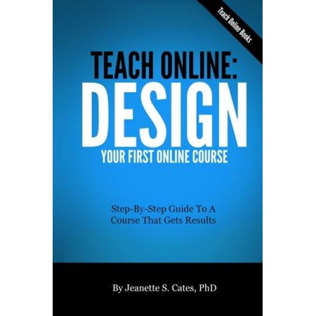 Teach Online  Design Your First Online Course  Step By Step Guide To A Course That Gets Results