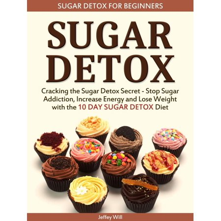 Sugar Detox: Sugar Detox for Beginners: Cracking the Sugar Detox Secret - Stop Sugar Addiction, Increase Energy and Lose Weight with the 10 DAY SUGAR DETOX Diet - (Diet For 3 Days And Lose 10 Pounds)