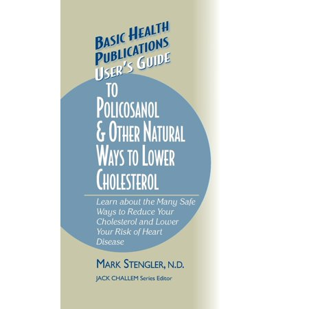User's Guide to Policosanol & Other Natural Ways to Lower Cholesterol : Learn about the Many Safe Ways to Reduce Your Cholesterol and Lower Your Risk of Heart (Best Way To Reduce Cholesterol)