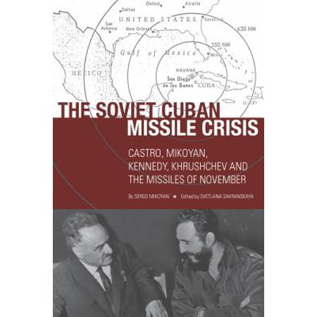 The Soviet Cuban Missile Crisis : Castro, Mikoyan, Kennedy, Khrushchev, and the Missiles of