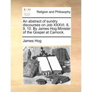 An Abstract of Sundry Discourses on Job XXXVI. 8, 9, 10. by James Hog Minister of the Gospel at Carnock.