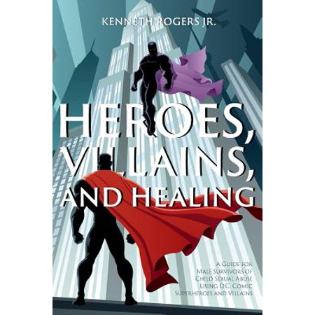 Heroes, Villains, and Healing : A Guide for Male Survivors of Child Sexual Abuse Using D.C. Comic Superheroes and - Female Comic Villains