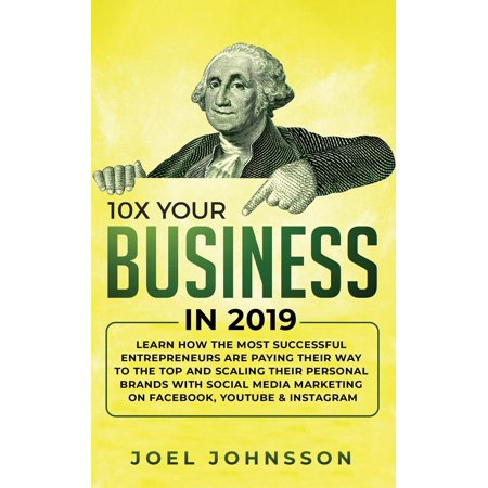 10X Your Business in 2019: Learn How the Most Successful Entrepreneurs are Paying their Way to the Top and Scaling their Personal Brands with Social Media Marketing on Facebook, YouTube & Instagram (Top Social Media Sites For Business Marketing)