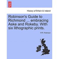 Robinson's Guide to Richmond ... Embracing Aske and Rokeby. with Six Lithographic Prints.