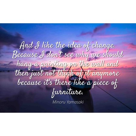 Minoru Yamasaki - Famous Quotes Laminated POSTER PRINT 24x20 - And I like the idea of change. Because I don't see why we should hang a painting on the wall and then just not think of it anymore becau - Ideas Of Face Painting