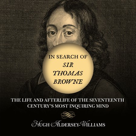 In Search of Sir Thomas Browne : The Life and Afterlife of the Seventeenth Century's Most Inquiring (The Best Of Inquiring Mind)
