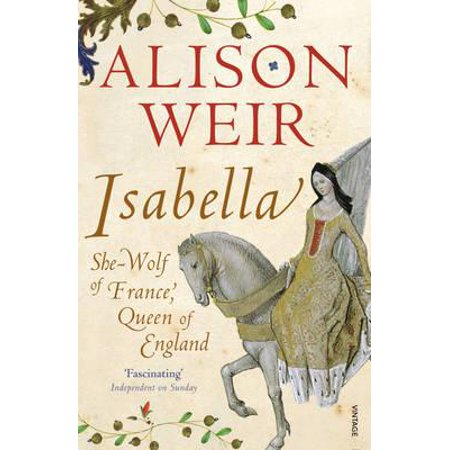 Isabella : She-Wolf of France, Queen of England. Alison Weir - Who Is Queen Isabella