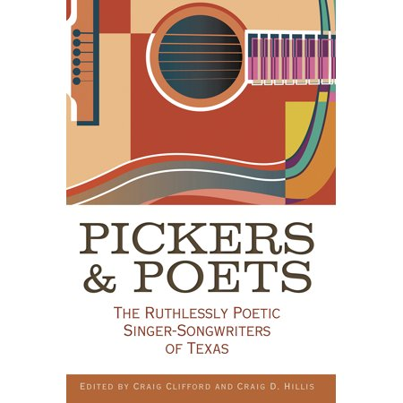 John and Robin Dickson Series in Texas Music, Sponsored by t: Pickers and Poets: The Ruthlessly Poetic Singer-Songwriters of Texas (Hardcover)