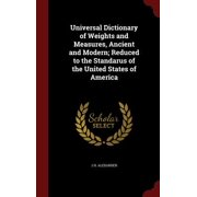 Universal Dictionary of Weights and Measures, Ancient and Modern; Reduced to the Standarus of the United States of America