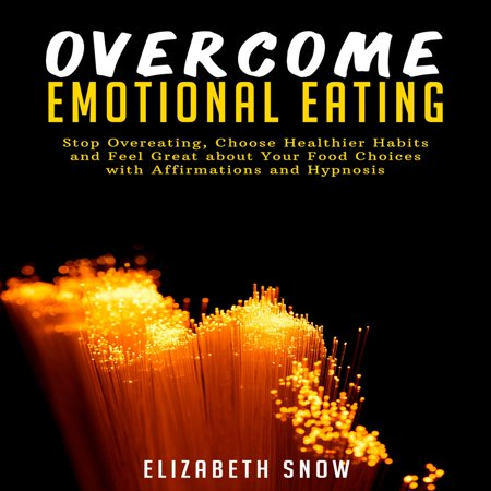 Overcome Emotional Eating: Stop Overeating, Choose Healthier Habits and Feel Great about Your Food Choices with Affirmations and Hypnosis -
