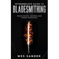 Intermediate Guide to Bladesmithing: Make Knives, Swords and Forge Damascus (Paperback)