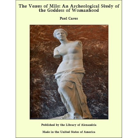 Venus The Goddess (The Venus of Milo: An Archeological Study of the Goddess of Womanhood -)