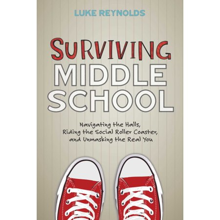 Surviving Middle School : Navigating the Halls, Riding the Social Roller Coaster, and Unmasking the Real You