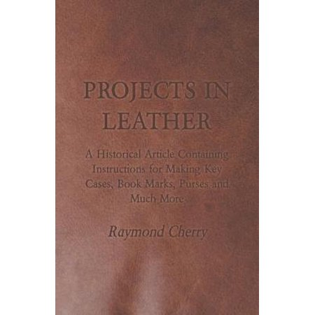 Projects in Leather - A Historical Article Containing Instructions for Making Key Cases, Book Marks, Purses and Much More - eBook