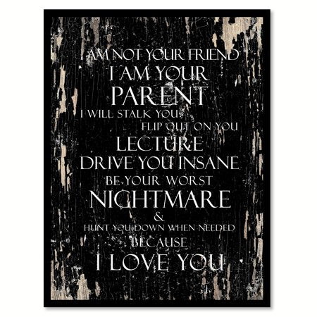 I am not your friend I am your parent I will stalk you flip out on you lecture drive you insane be your worst nightmare Inspirational Quote Saying Black Canvas Print with Picture Frame 28
