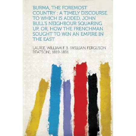 Burma, the Foremost Country : A Timely Discourse. to Which Is Added, John Bull's Neighbour Squaring Up, Or, How the Frenchman Sought to Win an Empir - Squaring Up