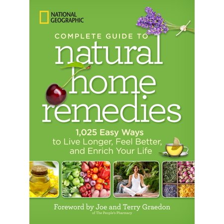 National Geographic Complete Guide to Natural Home Remedies : 1,025 Easy Ways to Live Longer, Feel Better, and Enrich Your