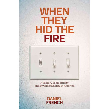 When They Hid The Fire  A History Of Electricity And Invisible Energy In America