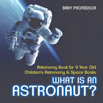 9 Year Old (What Is an Astronaut? Astronomy Book for 9 Year Old Children's Astronomy & Space)