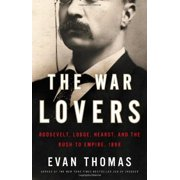 The War Lovers Roosevelt, Lodge, Hearst, and the Rush to Empire, 1898 by Evan Thomas