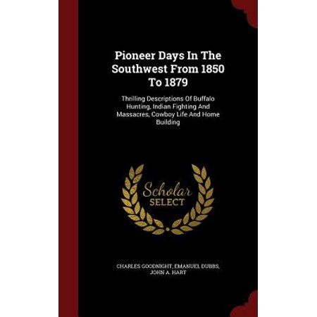 Pioneer Days in the Southwest from 1850 to 1879 : Thrilling Descriptions of Buffalo Hunting, Indian Fighting and Massacres, Cowboy Life and Home - Southwest Buffalo