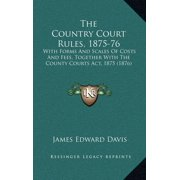 The Country Court Rules, 1875-76 : With Forms and Scales of Costs and Fees, Together with the County Courts ACT, 1875 (1876)