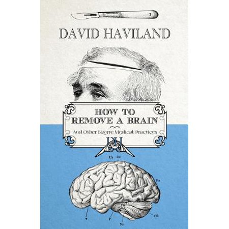 How to Remove a Brain : And Other Bizarre Medical Practices and Procedures ()