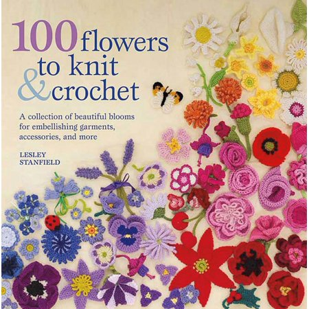 Knitting Crochet Clothes Patterns Book (100 Flowers to Knit & Crochet : A Collection of Beautiful Blooms for Embellishing Garments, Accessories, and More )
