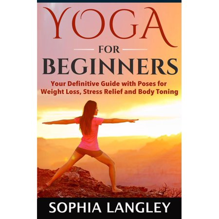 Yoga for Beginners: Your Definitive Guide with Poses for Weight Loss, Stress Relief and Body Toning -