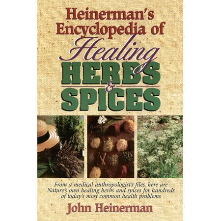 Heinerman's Encyclopedia of Healing Herbs & Spices : From a Medical Anthropologist's Files, Here Are Nature's Own Healing Herbs and Spices for Hundreds of Today's Most Common Health Problems