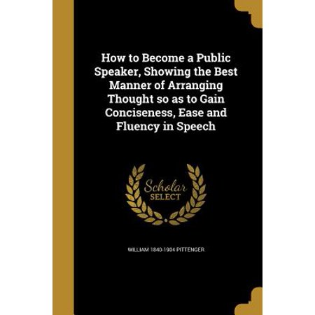 How to Become a Public Speaker, Showing the Best Manner of Arranging Thought So as to Gain Conciseness, Ease and Fluency in