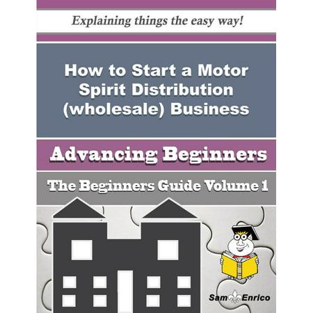 How to Start a Motor Spirit Distribution (wholesale) Business (Beginners Guide) - eBook (Spirit Wear Wholesale)