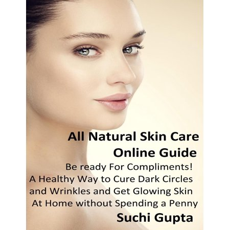 All Natural Skin Care Online Guide: A Healthy Way to Cure Dark Circles and Wrinkles and Get Glowing Skin At Home Without Spending a Penny! -