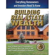 Building Real Estate Wealth : Everything Homeowners and Investors Need to Know