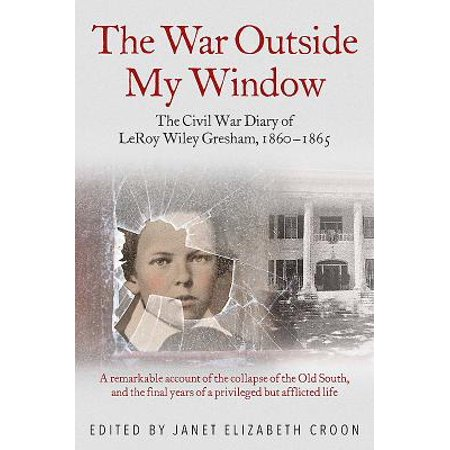 The War Outside My Window : The Civil War Diary of Leroy Wiley Gresham,