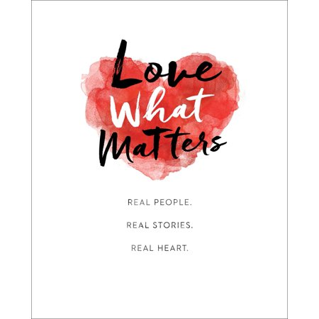 Love What Matters : Real People. Real Stories. Real