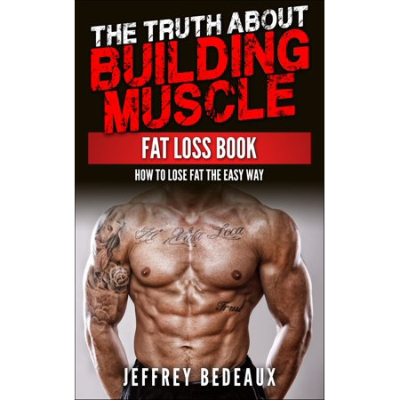 The Truth About Building Muscle: Fat Loss Book -