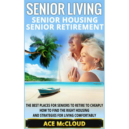 Senior Living: Senior Housing: Senior Retirement: The Best Places For Seniors To Retire To Cheaply, How To Find The Right Housing And Strategies For Living Comfortably - (Best Places To Find Treasure)