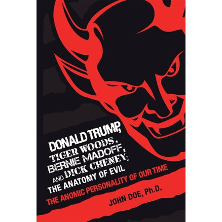 Donald Trump, Tiger Woods, Bernie Madoff, and Dick Cheney: the Anatomy of Evil - eBook