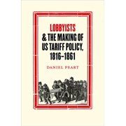 Studies in Early American Economy and Society from the Libra: Lobbyists and the Making of Us Tariff Policy, 1816-1861 (Hardcover)