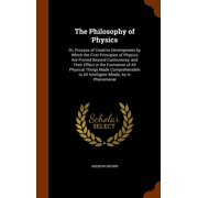 The Philosophy of Physics : Or, Process of Creative Development by Which the First Principles of Physics Are Proved Beyond Controversy, and Their Effect in the Formation of All Physical Things Made Comprehensible to All Intelligent Minds, as in Phenomenal
