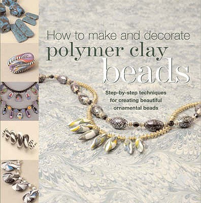 How to Make Polymer Clay Beads : Step-By-Step Techniques for Creating Beautiful Ornamental Beads
