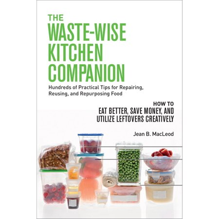 The Waste-Wise Kitchen Companion: Hundreds of Practical Tips for Repairing, Reusing, and Repurposing Food: How to Eat Better, Save Money, and Utilize Leftovers Creatively -