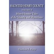 Haunted Henry County Volume II : More Hoosier Tales of the Ghostly and Mysterious