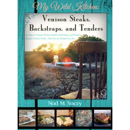 My Wild Kitchen: Venison Steaks, Backstraps, and Tenders; 50 Ways to Prepare Venison Steaks, Backstraps, and Tenders besides Chicken Fried...And How to Chicken Fry, Too - eBook ()
