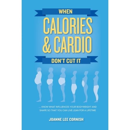 When Calories & Cardio Don't Cut It : Know What Influences Your Body Weight and Shape So That You Can Live Lean for a