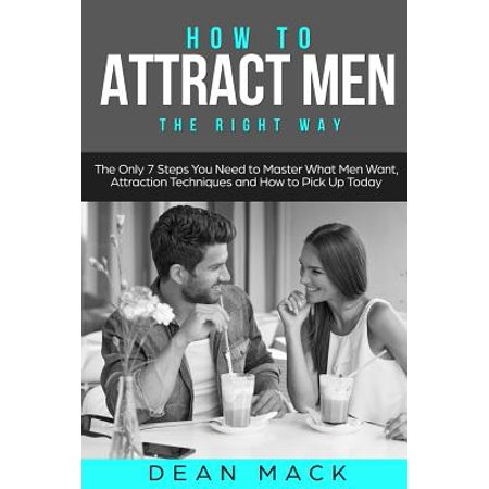 How to Attract Men: The Right Way - The Only 7 Steps You Need to Master What Men Want, Attraction Techniques and How to Pick Up (How To Pick The Right Sunglasses)