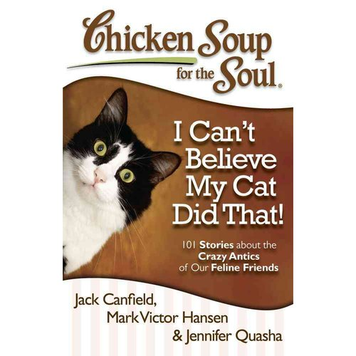 Chicken Soup for the Soul I Can't Believe My Cat Did That!: 101 Stories About the Crazy Antics of Our Feline Friends