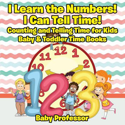 I Learn the Numbers! I Can Tell Time! Counting and Telling Time for Kids - Baby & Toddler Time